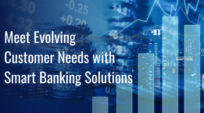 Meet Evolving Customer Needs with Smart Banking Solutions