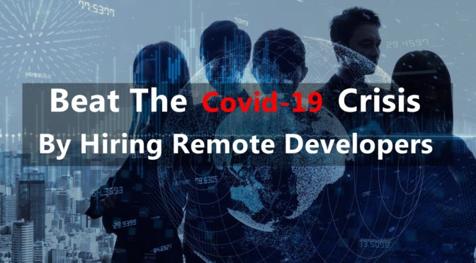 Beat the Covid-19 Crisis and Upscale Business by Hiring Remote Developers