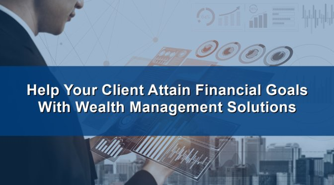 Help Your Client Attain Financial Goals With Wealth Management Solutions